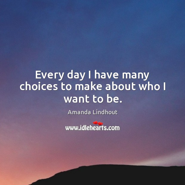 Every day I have many choices to make about who I want to be. Amanda Lindhout Picture Quote