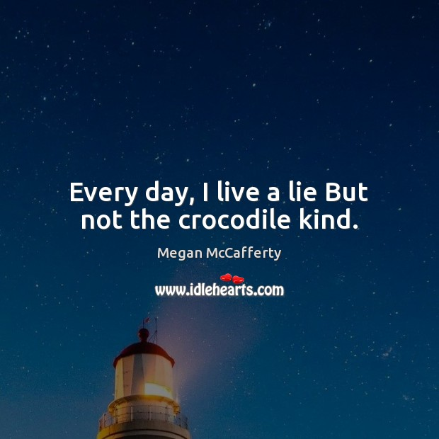 Every day, I live a lie But not the crocodile kind. Image