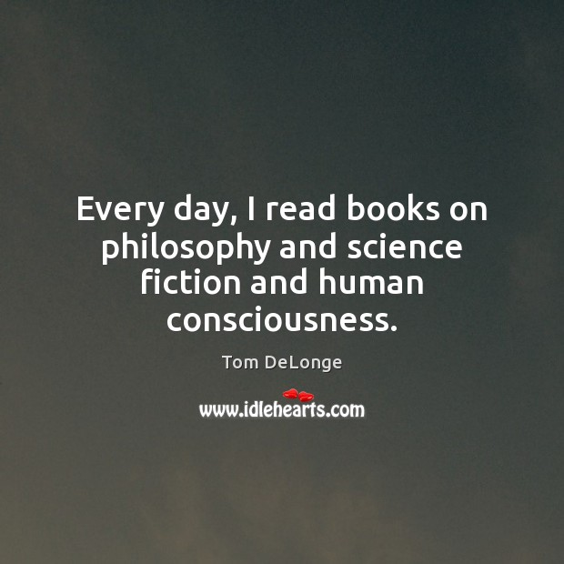Every day, I read books on philosophy and science fiction and human consciousness. Image