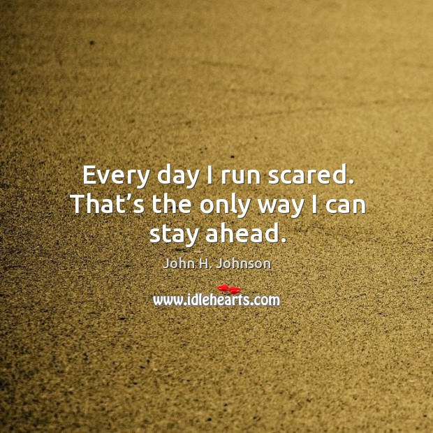 Every day I run scared. That's the only way I can stay ahead. Image