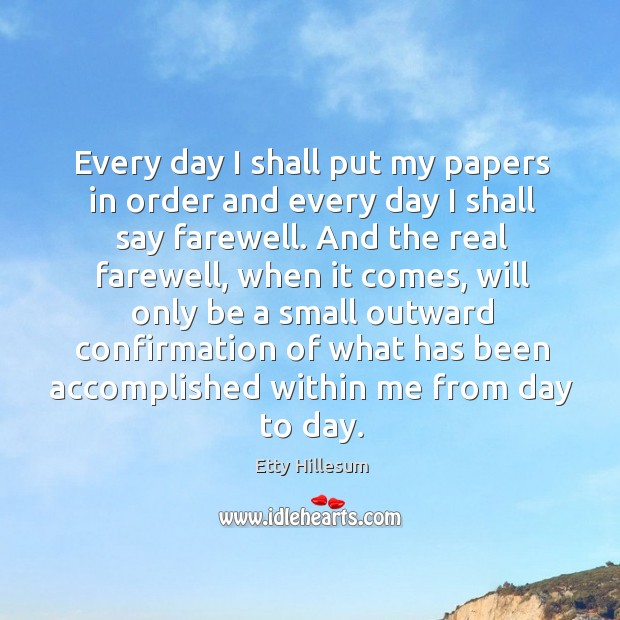Every day I shall put my papers in order and every day I shall say farewell. Etty Hillesum Picture Quote
