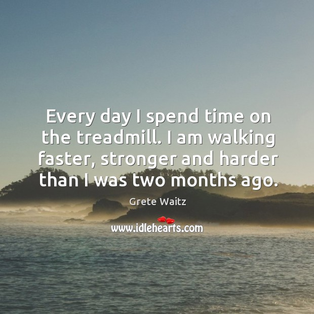 Every day I spend time on the treadmill. I am walking faster, stronger and harder than I was two months ago. Image