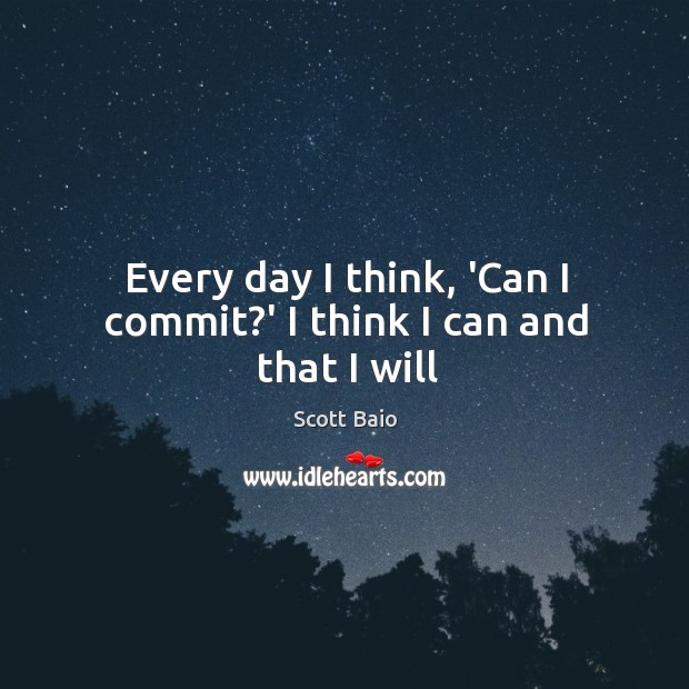 Every day I think, 'Can I commit?' I think I can and that I will Scott Baio Picture Quote