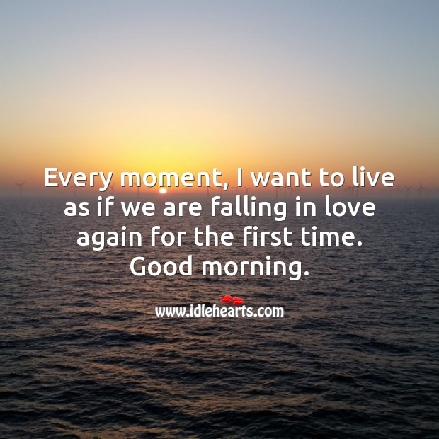 Every day, I want to live as if we're falling in love again for the first time. Good morning. Falling in Love Quotes Image