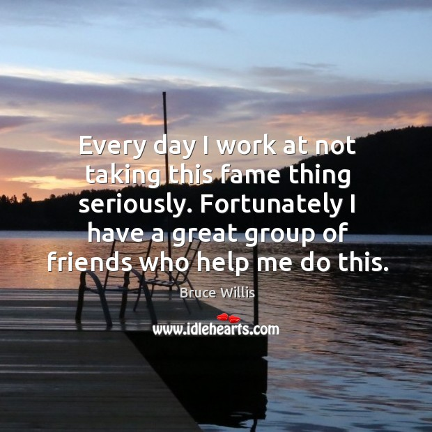 Every day I work at not taking this fame thing seriously. Fortunately I have a great group of friends who help me do this. Bruce Willis Picture Quote