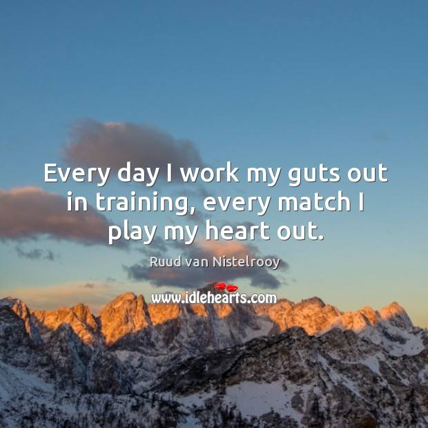 Every day I work my guts out in training, every match I play my heart out. Ruud van Nistelrooy Picture Quote