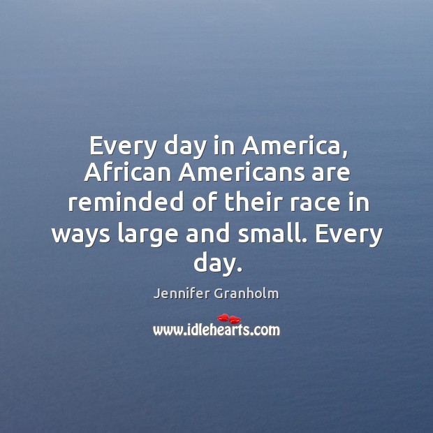 Every day in America, African Americans are reminded of their race in Jennifer Granholm Picture Quote