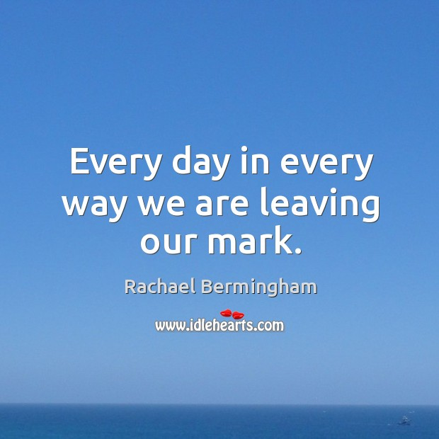 Every day in every way we are leaving our mark. Rachael Bermingham Picture Quote