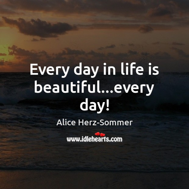 Every day in life is beautiful…every day! Life is Beautiful Quotes Image