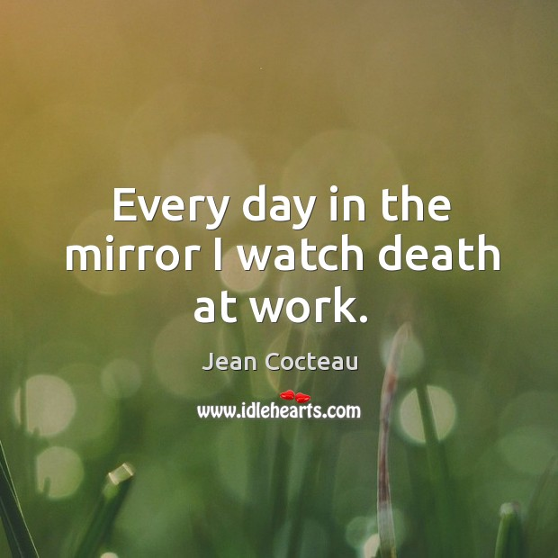 Every day in the mirror I watch death at work. Image