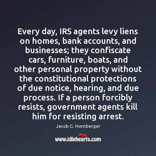 Every day, IRS agents levy liens on homes, bank accounts, and businesses; Jacob G. Hornberger Picture Quote