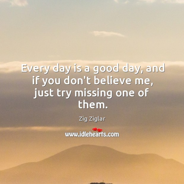 Every day is a good day, and if you don't believe me, just try missing one of them. Image