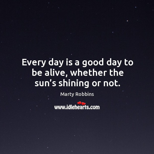 Every day is a good day to be alive, whether the sun's shining or not. Image