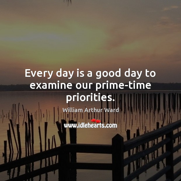 Every day is a good day to examine our prime-time priorities. Good Day Quotes Image