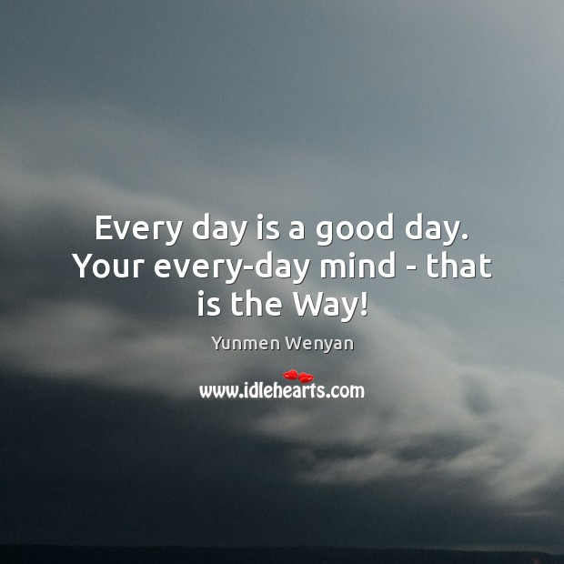 Every day is a good day. Your every-day mind – that is the Way! Image