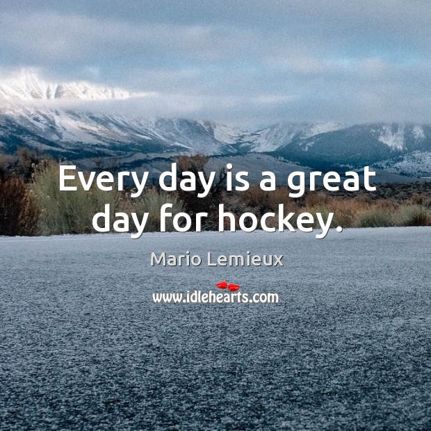 Every day is a great day for hockey. Mario Lemieux Picture Quote