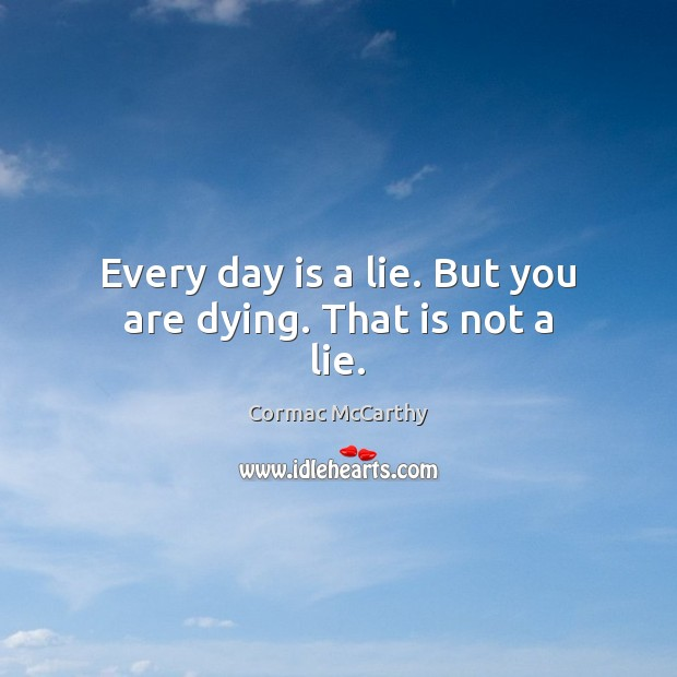 Image, Every day is a lie. But you are dying. That is not a lie.