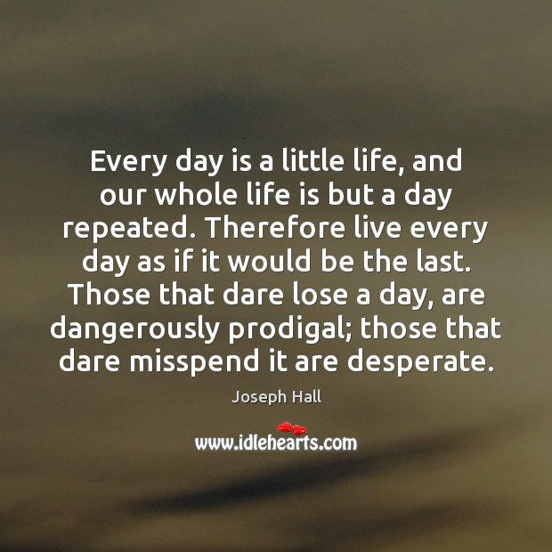 Every day is a little life, and our whole life is but Joseph Hall Picture Quote