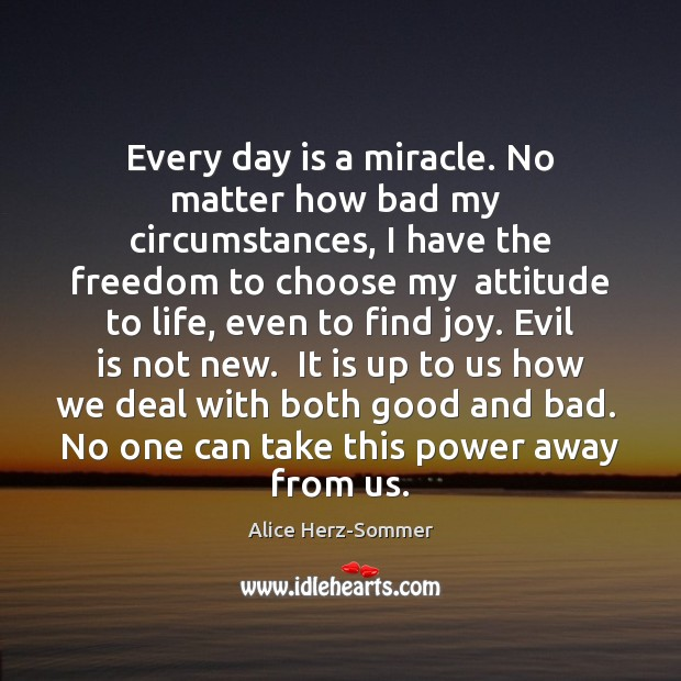 Image, Every day is a miracle. No matter how bad my  circumstances, I