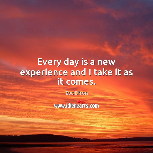 Image, Every day is a new experience and I take it as it comes.