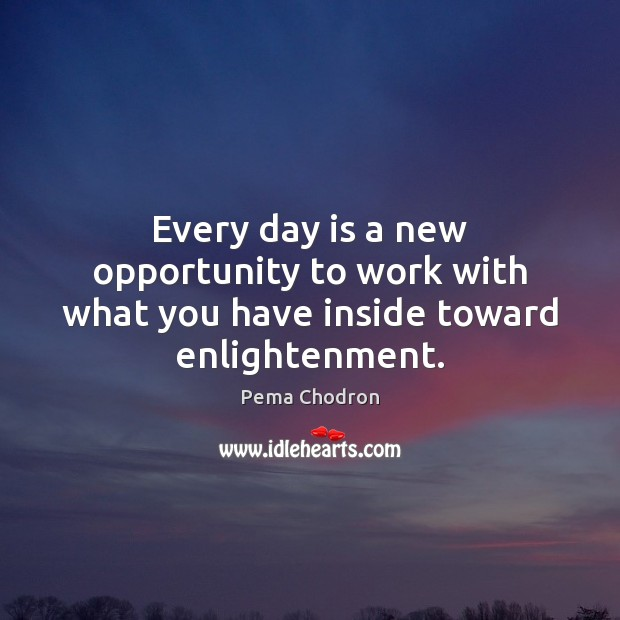 Image, Every day is a new opportunity to work with what you have inside toward enlightenment.