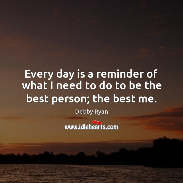 Every day is a reminder of what I need to do to be the best person; the best me. Debby Ryan Picture Quote