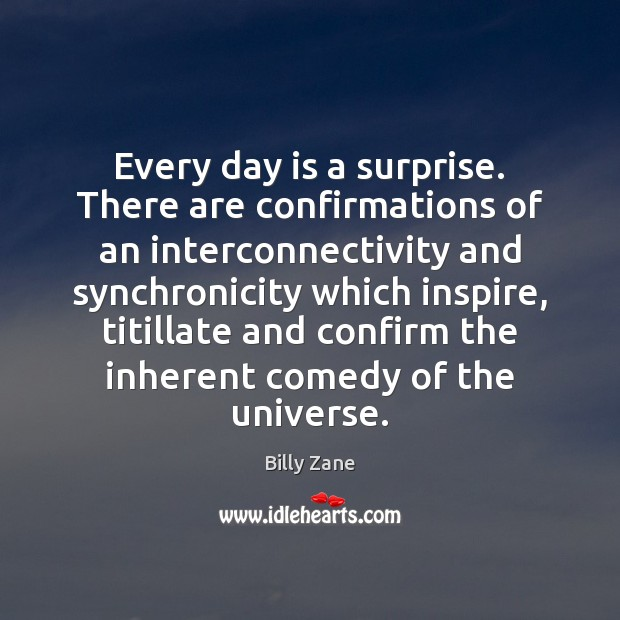 Image, Every day is a surprise. There are confirmations of an interconnectivity and