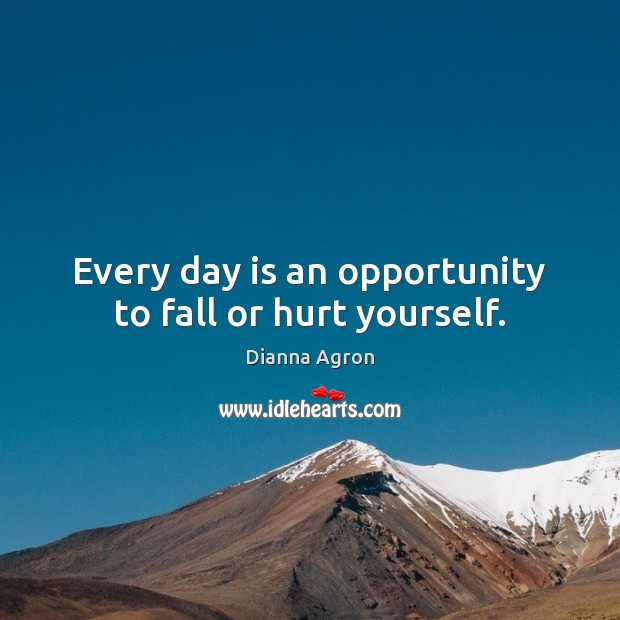 Image, Every day is an opportunity to fall or hurt yourself.