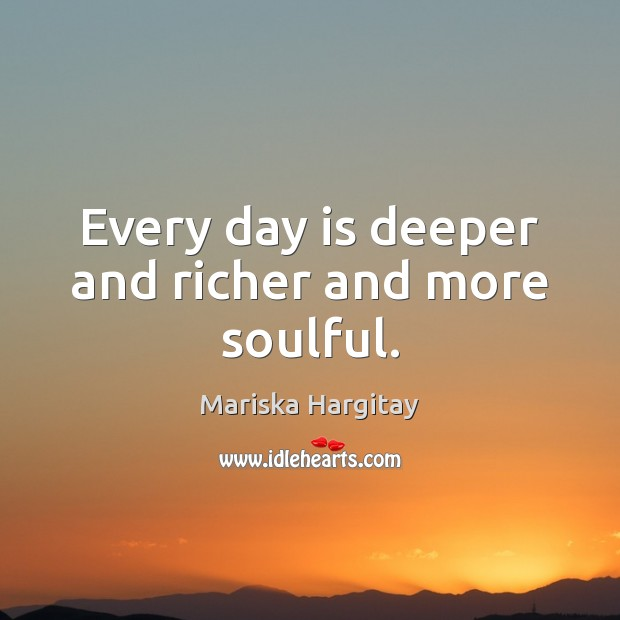 Every day is deeper and richer and more soulful. Mariska Hargitay Picture Quote
