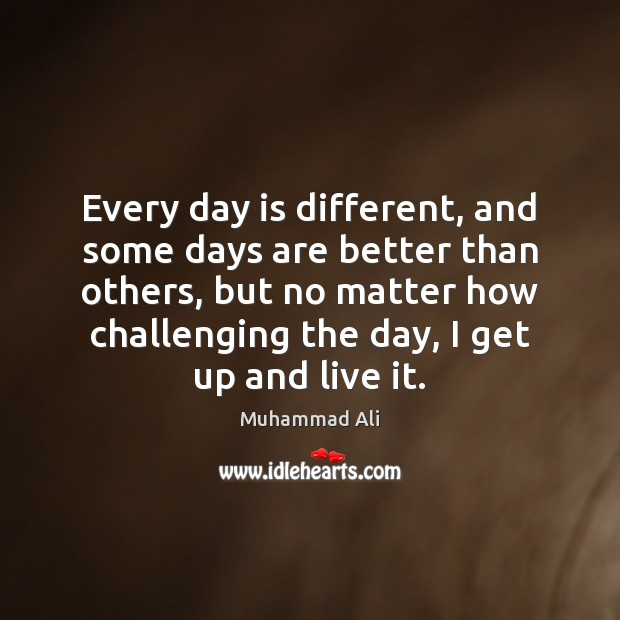 Every day is different, and some days are better than others, but Muhammad Ali Picture Quote