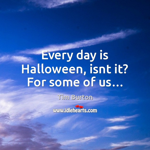 Every day is Halloween, isnt it? For some of us… Halloween Quotes Image