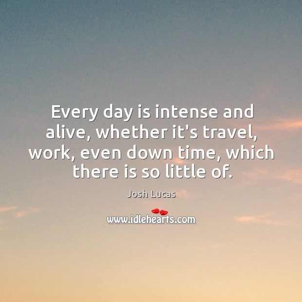 Every day is intense and alive, whether it's travel, work, even down Image