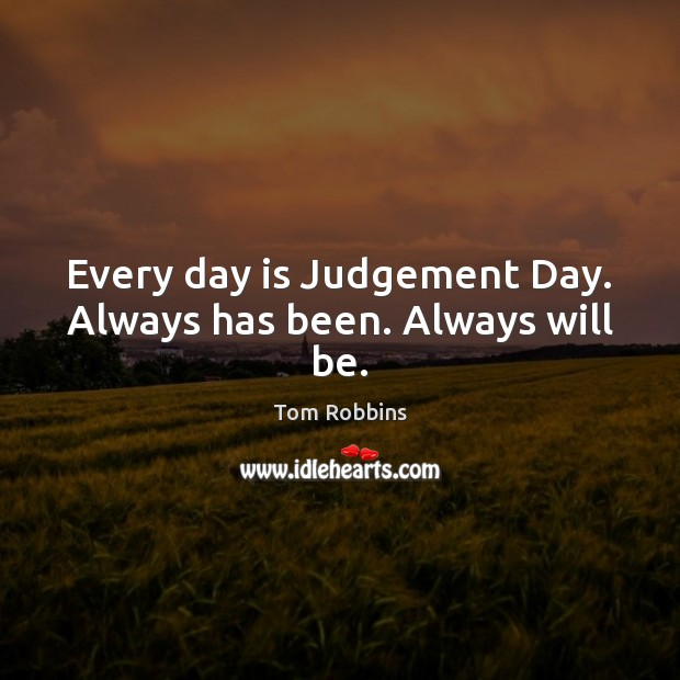 Image, Every day is Judgement Day. Always has been. Always will be.