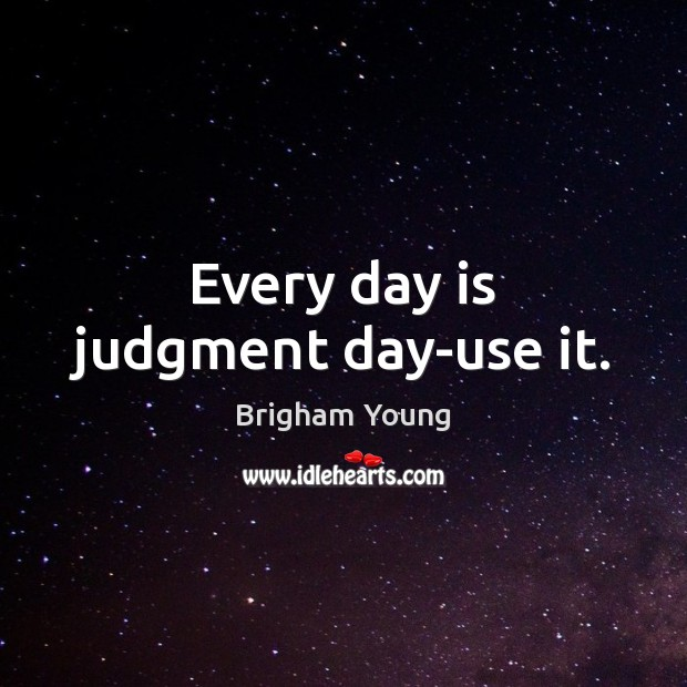 Image, Every day is judgment day-use it.
