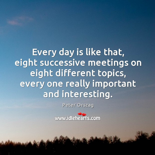 Every day is like that, eight successive meetings on eight different topics, every one really important and interesting. Image