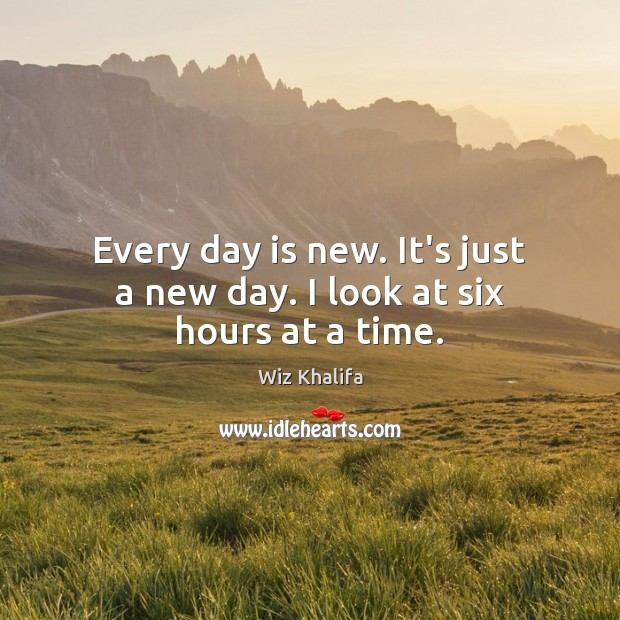 Every day is new. It's just a new day. I look at six hours at a time. Wiz Khalifa Picture Quote