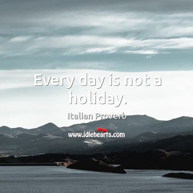 Image, Every day is not a holiday.