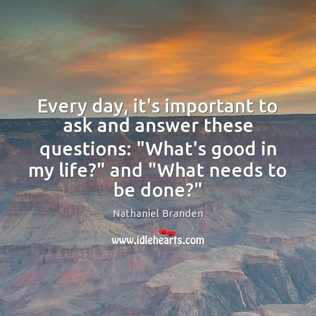 "Every day, it's important to ask and answer these questions: ""What's good Nathaniel Branden Picture Quote"