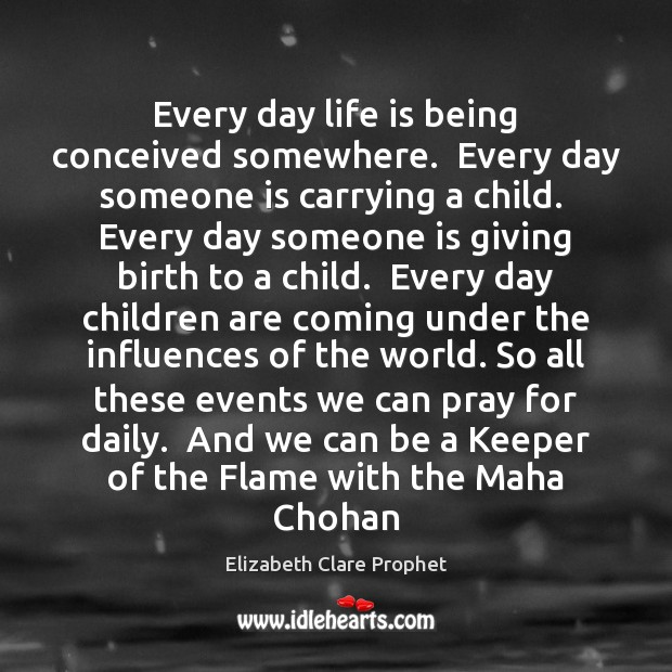 Every day life is being conceived somewhere.  Every day someone is carrying Children Quotes Image
