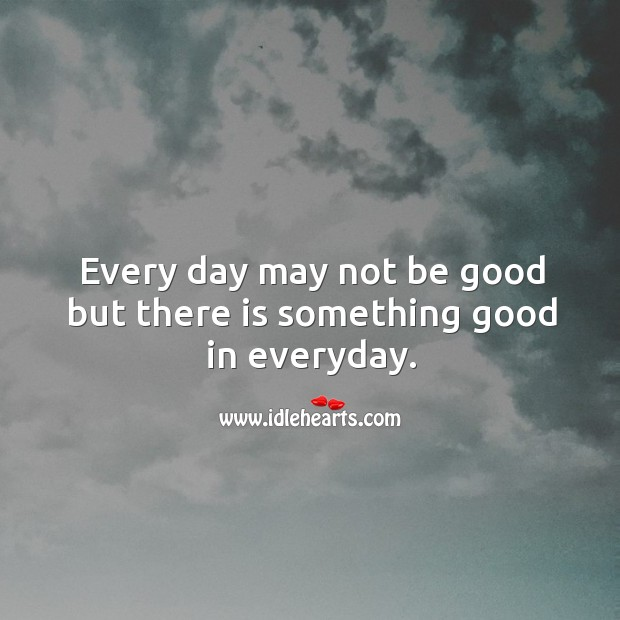 Every day may not be good but there is something good in everyday. Image