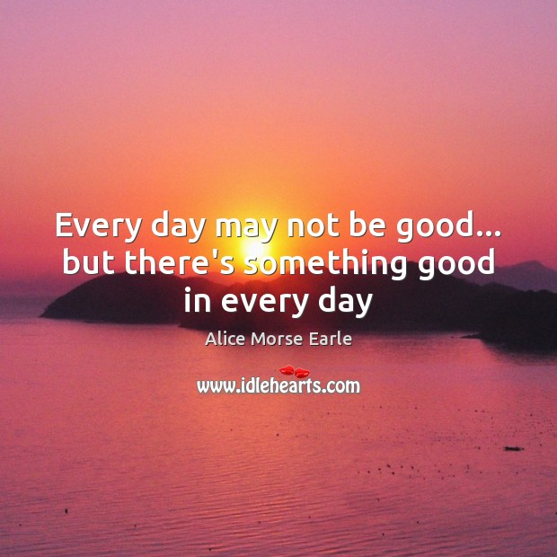 Image, Every day may not be good… but there's something good in every day