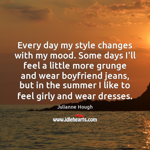 Every day my style changes with my mood. Some days I'll feel Julianne Hough Picture Quote