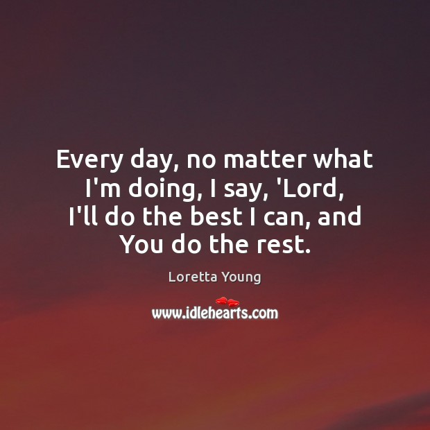 Loretta Young Picture Quote image saying: Every day, no matter what I'm doing, I say, 'Lord, I'll do