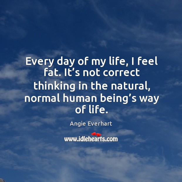 Image, Every day of my life, I feel fat. It's not correct thinking in the natural, normal human being's way of life.