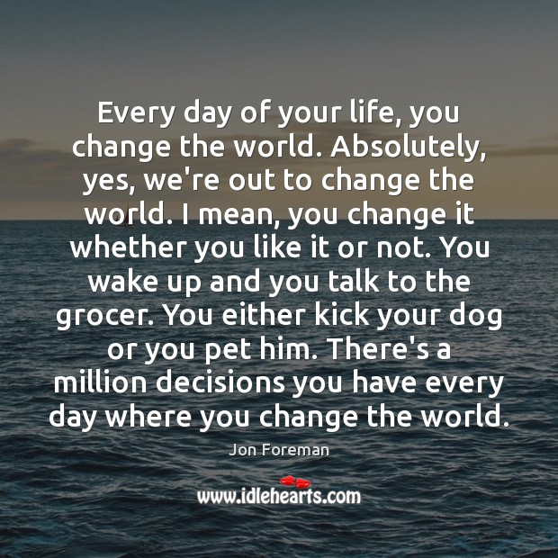 Every day of your life, you change the world. Absolutely, yes, we're Jon Foreman Picture Quote