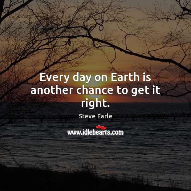 Every day on Earth is another chance to get it right. Steve Earle Picture Quote