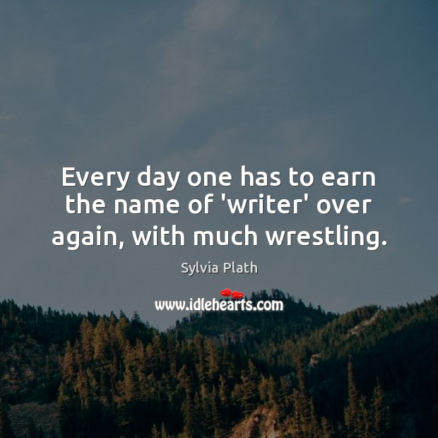 Every day one has to earn the name of 'writer' over again, with much wrestling. Image
