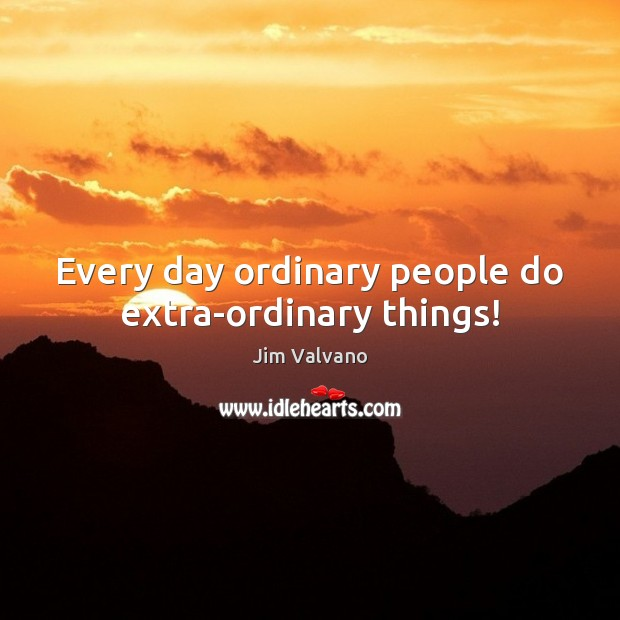 Image, Every day ordinary people do extra-ordinary things!