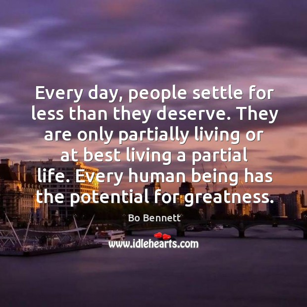 Every day, people settle for less than they deserve. They are only partially living or at best Bo Bennett Picture Quote