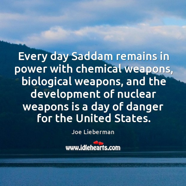 Every day saddam remains in power with chemical weapons, biological weapons, and the development Joe Lieberman Picture Quote